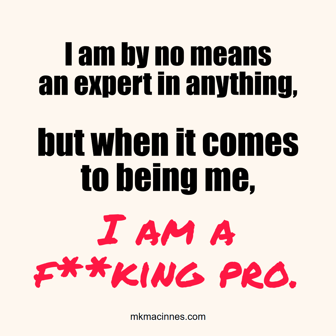 I am by no means an expert in anything but when it comes to being me I am a fucking pro